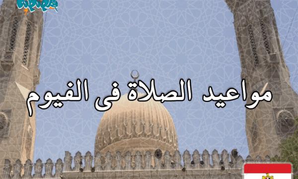 مواقيت الصلاة فى الفيوم، مصر اليوم #Tareekh