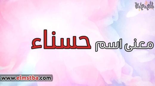 معنى اسم حسناء Hasnaa في اللغة العربية وصفات حاملة اسم حسناء