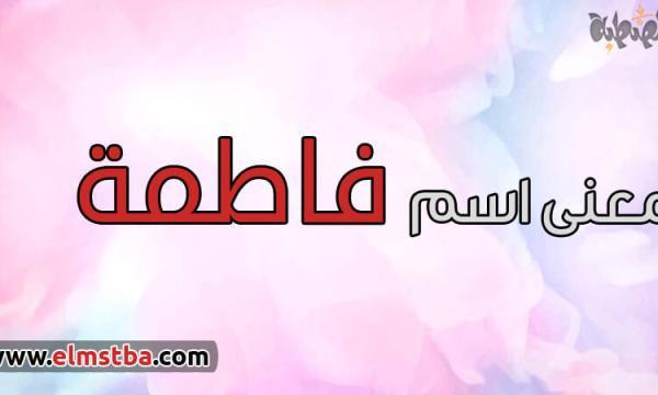 معنى اسم فاطمة Fatma في اللغة العربية وصفات حاملة اسم فاطمة