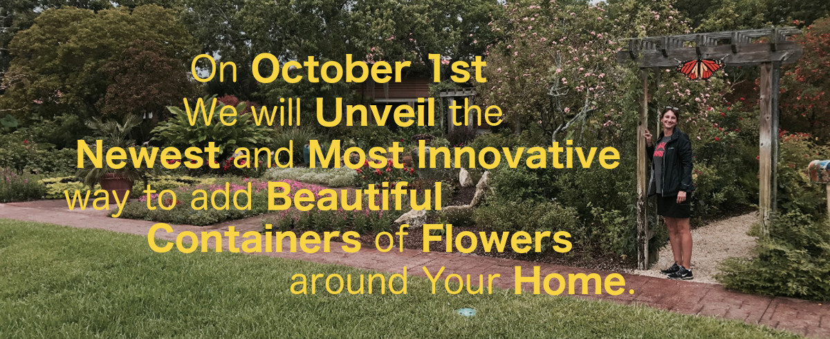 on october 1st we will unveil the newest and most innovative way to add beautiful containers of flowers around your home