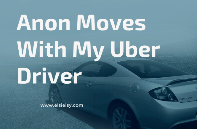 Anon Moves With My Uber Driver - elsieisy blog - inspiration