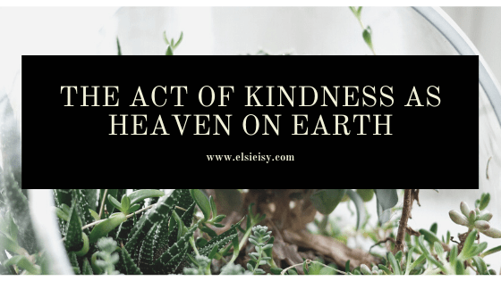 The Act of Kindness as Heaven on Earth - elsieisy blog - mental health awareness week