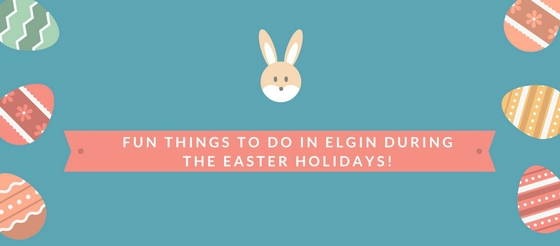 Fun things to do in Elgin during the Easter Holidays!