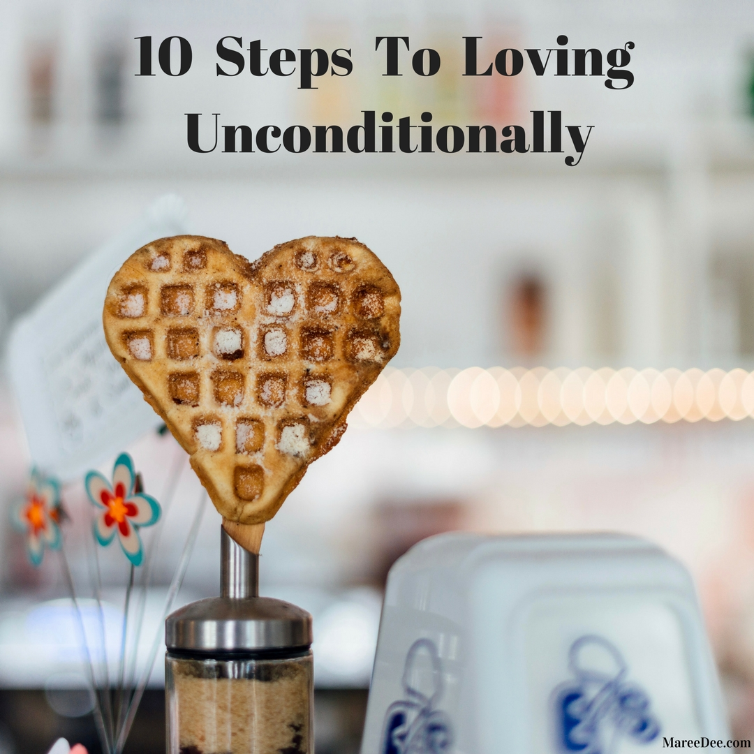 10 Steps To Loving Unconditionally