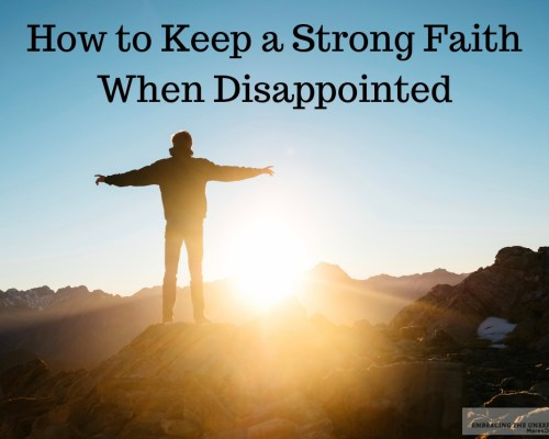 We need to know how to keep and continue to build a strong faith even when we are disappointed with God. Learn ten steps you can take today.
