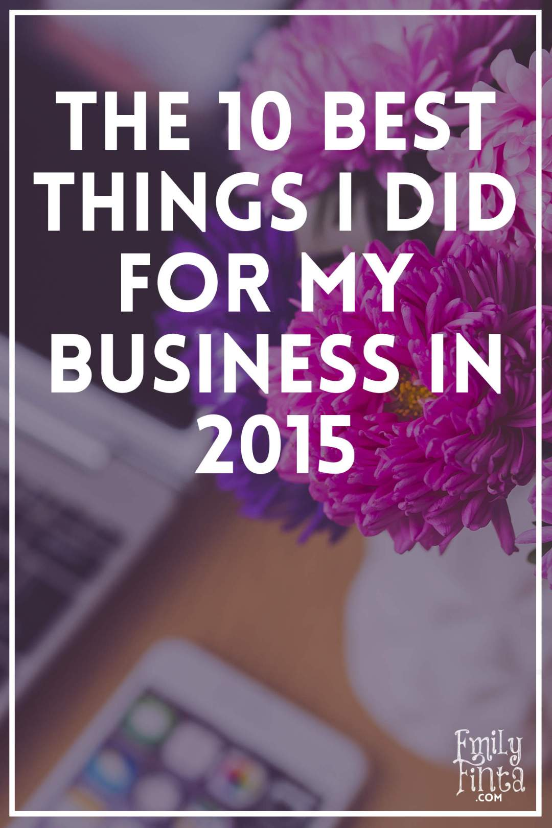 Emily Finta - The 10 Best Things I Did for My Business in 2015