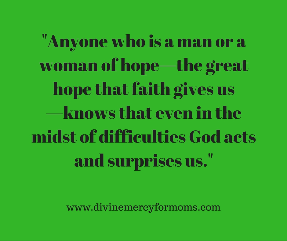 Anyone who is a man or a woman of hope—the great hope that faith gives us—knows that even in the midst of difficulties God acts and surprises us