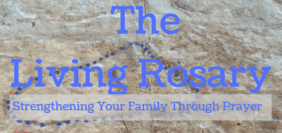The Living Rosary: Strengthening Your Family Through Prayer