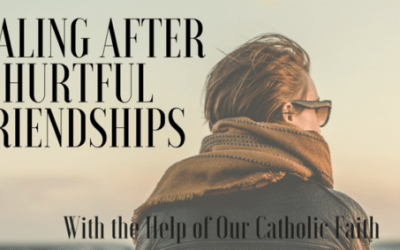 Healing After Hurtful Friendships: With the Help of Our Catholic Faith