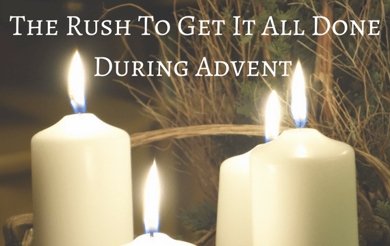 The Rush To Get It All Done During Advent