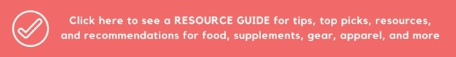 Click here to see a RESOURCE GUIDE for tips, top picks, resources, and recommendations for food, supplements, gear, apparel, and more