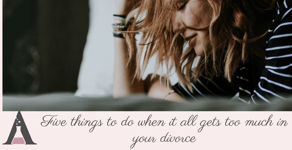 Five things to do when it all gets too much in your divorce