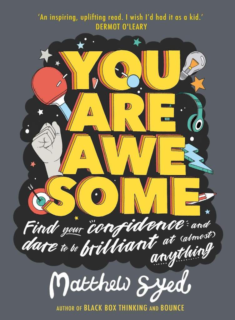 "This is a photo of a grey book cover with ""you are awesome"" printed in large yellow block letters. Underneath that it says ""FInd your confidence and dare to be brilliant at (almost) anything."" It is by Matthew Syed and behind the text are drawings of a fist, a ping png racket, a lightning bolt, light bulb, ear phones, and a target with an arrow in it."