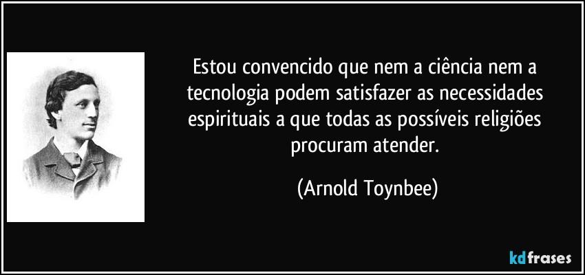 frase-estou-convencido-que-nem-a-ciencia-nem-a-tecnologia-podem-satisfazer-as-necessidades-espirituais-a-arnold-toynbee-92742