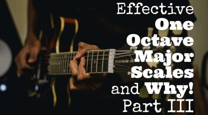 Effective OneOctave Major Scales and Why!Part III