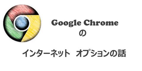 Google Chromeのインターネットオプションの話