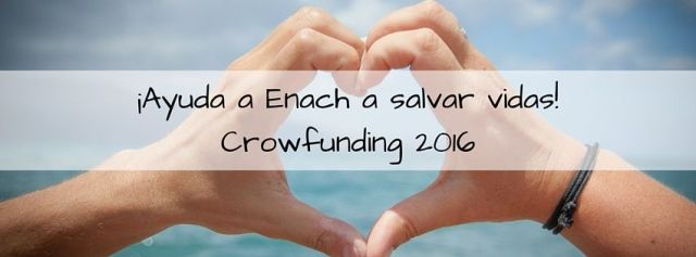 ¡Ayuda a Enach a salvar vidas!Crowfunding 2016
