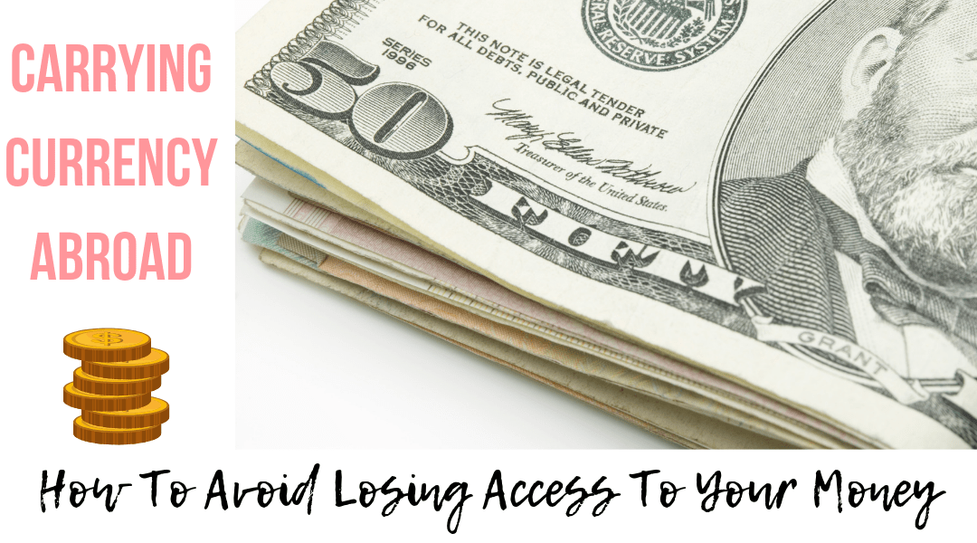 Carrying Currency Abroad – How To Avoid Losing Access To Your Money