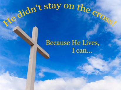 He didn't stay on the cross.  Because He Lives, I can...