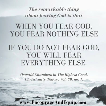 The remarkable thing about fearing God is that when you fear God you fear nothing else, whereas if you do not fear God you fear everything else.