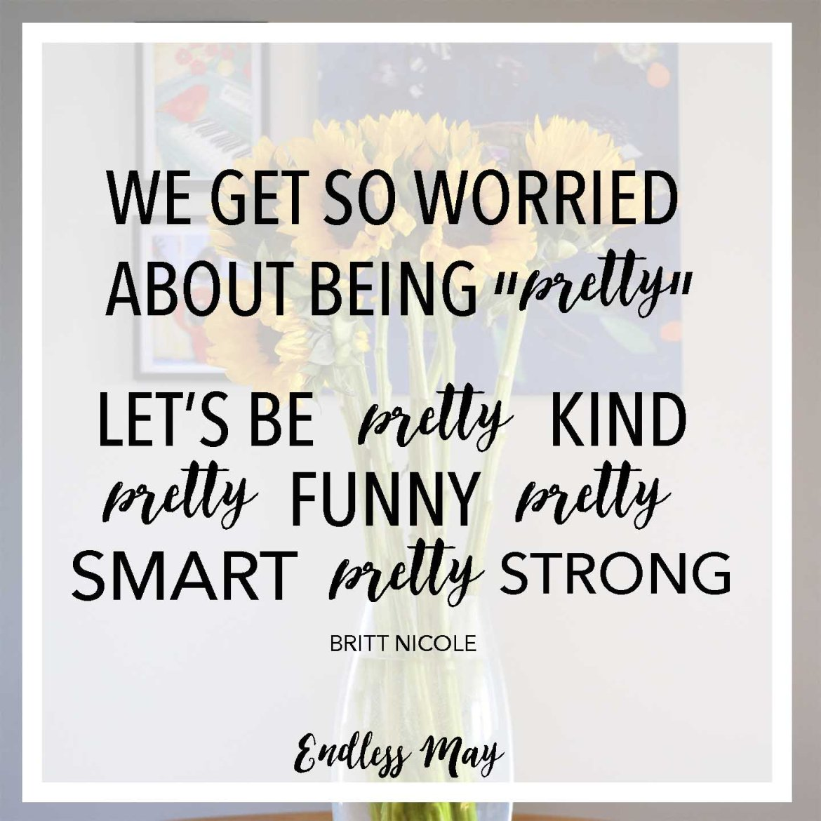 """We get so worried about being pretty. Let's be pretty kind, pretty funny, pretty smart, pretty strong."" Remember to love yourself. You are worth more than a number on a scale. You are brilliant."