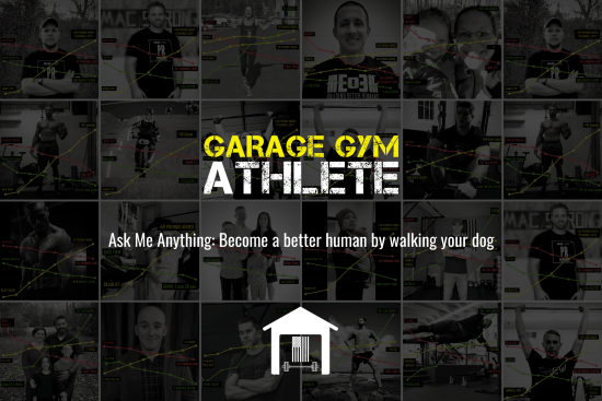 garage gym, garage gym athlete, end of three fitness, fitness, ask me anything, become a better human by walking your dog