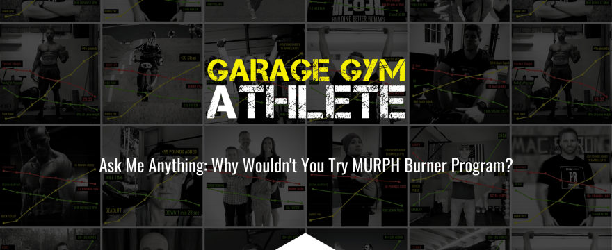 garage gym, garage gym athlete, end of three fitness, fitness, ask me anything, why wouldn't you try MURPH Burner Program