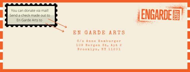 You can donate via mail! Send a check made out to En Garde Arts to: En Garde Arts C/o Anne Hamburger 109 Bergen St, Apt 2 Brooklyn, NY 11201