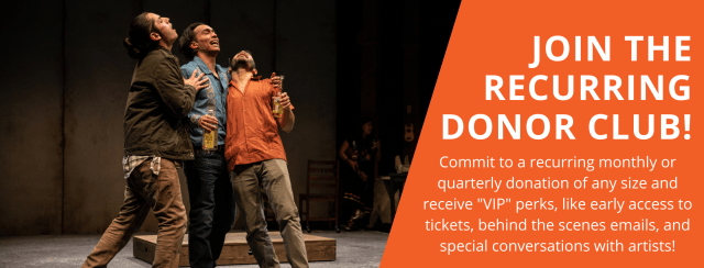 Join the recurring donor club! Commit to a recurring monthly or quarterly donation of any size and receive VIP perks, like early access to tickets, behind the scenes emails, and special conversations with artists!