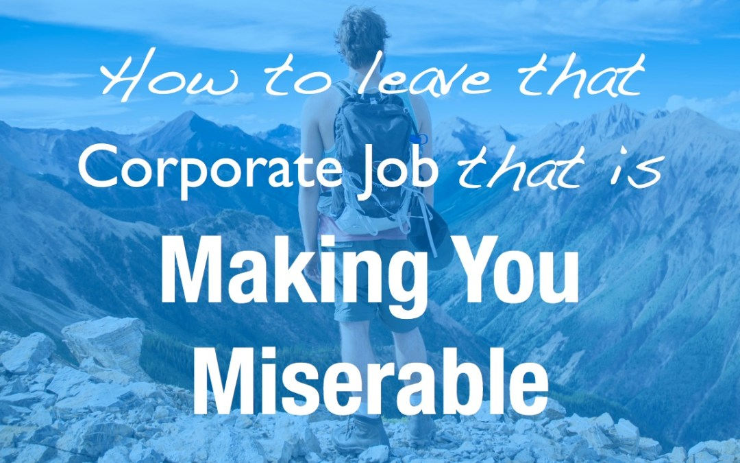 How to leave that corporate job that is making you miserable