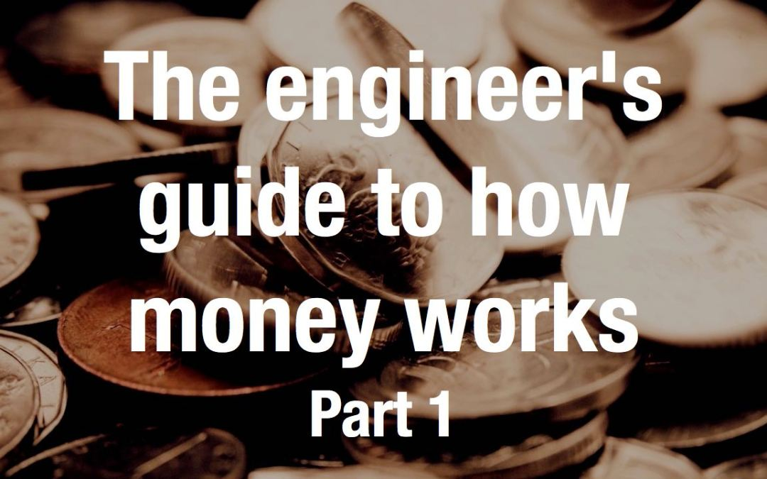 The engineer's guide to how money works – Part 1