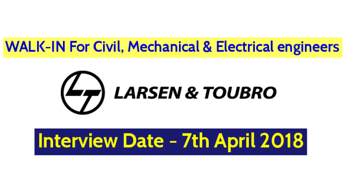 Larsen & Toubro Limited WALK-IN For Civil, Mechanical And Electrical Engineers - Interview Date - 7th April 2018