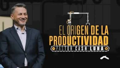 Photo of Pastor Cash Luna – El origen de la productividad