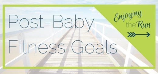 Post Baby Fitness Goals | Enjoying the Run