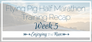 Half Marathon Training Recap: Week 5 | Enjoying the Run
