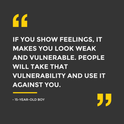 """Quote from a boy: """"if you show feelings, it makes you look weak and vulnerable. People will take that vulnerability and use it against you"""""""