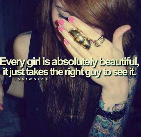 every girl is absolutely beautiful it just takes the right guy to see it