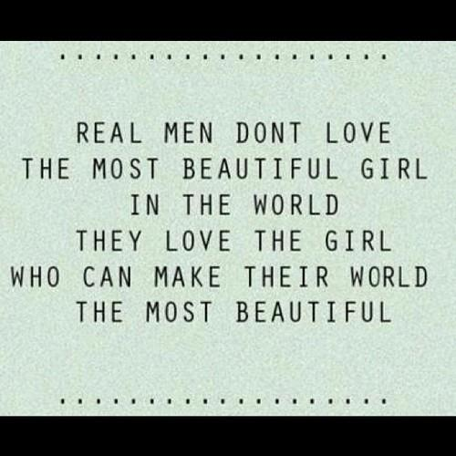 real men dont love the most beautiful girl in the world they love the girl who can make their world the most beautiful