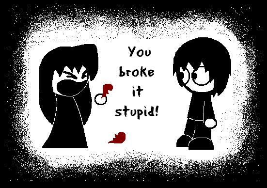you broke it stupid