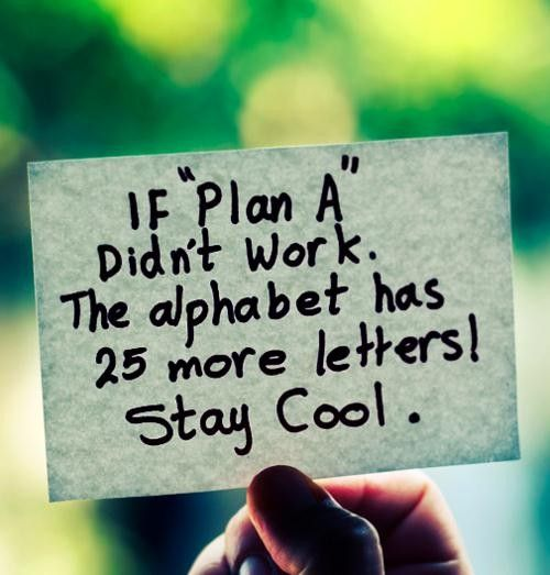 """If """"Plan A"""" didn't work. The alphabet has 25 more letters. Stay Cool."""
