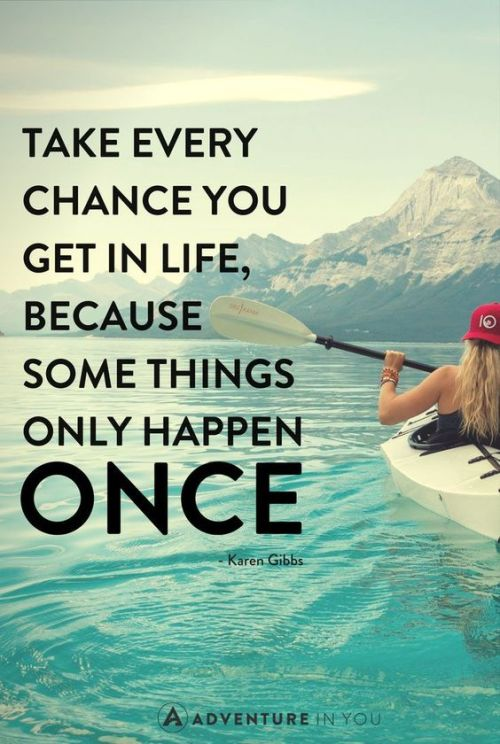 Take every chance you get in life, because some things only happen once. Karen Gibbs