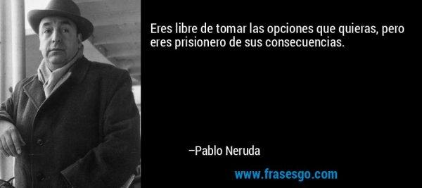 frase-eres_libre_de_tomar_las_opciones_que_quieras_pero_eres_pris-pablo_neruda