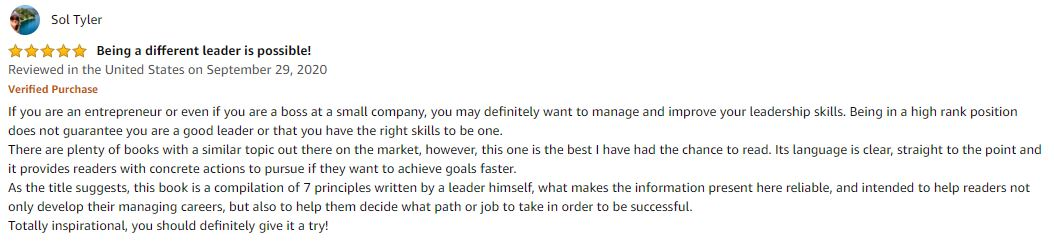 5.0 out of 5 stars Being a different leader is possible! If you are an entrepreneur or even if you are a boss at a small company, you may definitely want to manage and improve your leadership skills. Being in a high rank position does not guarantee you are a good leader or that you have the right skills to be one. There are plenty of books with a similar topic out there on the market, however, this one is the best I have had the chance to read. Its language is clear, straight to the point and it provides readers with concrete actions to pursue if they want to achieve goals faster. As the title suggests, this book is a compilation of 7 principles written by a leader himself, what makes the information present here reliable, and intended to help readers not only develop their managing careers, but also to help them decide what path or job to take in order to be successful. Totally inspirational, you should definitely give it a try!