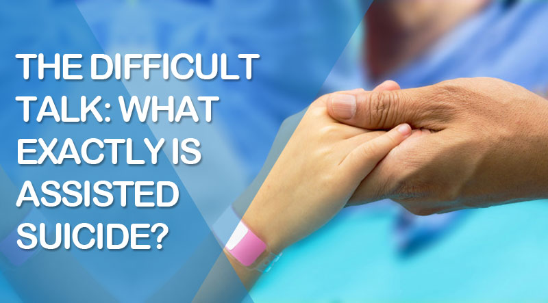 The Difficult Talk: What Exactly Is Assisted Suicide?