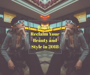 How to Reclaim Your Beauty and Style in 2018? While some of us are ready to dive in and try new trends that emerge, other are set in their ways.