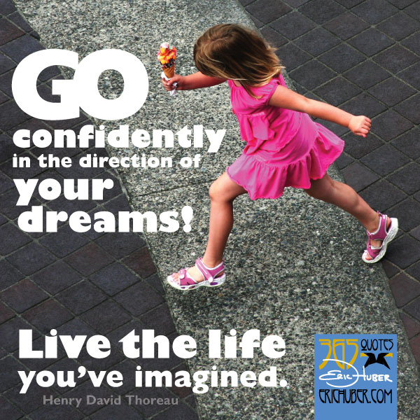 Go confidently in the direction of your dreams! Live the life you've imagined. - Henry David Thoreau