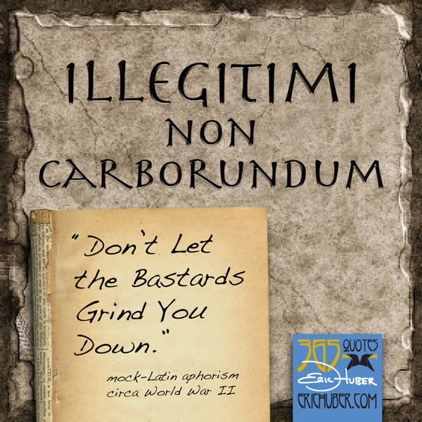 Illegitimi Non Carborundum - Don't Let the Bastards Grind You Down