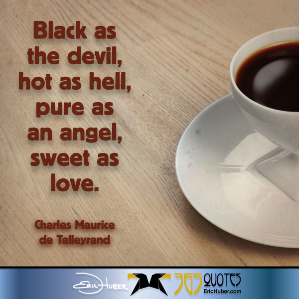 Black as the devil, hot as hell, pure as an angel, sweet as love. - Talleyrand
