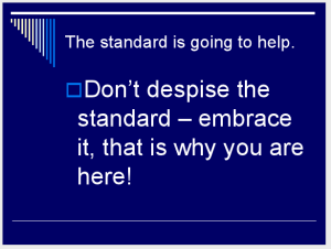 The standard is going to help. Don't despise the standard – embrace it, that is why you are here! (Slide 13)