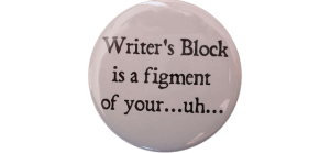 Writer's block is a figment of your...uh...